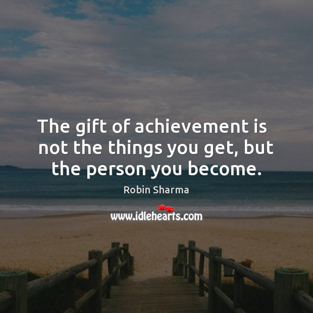 The gift of achievement is   not the things you get, but the person you become. Achievement Quotes Image