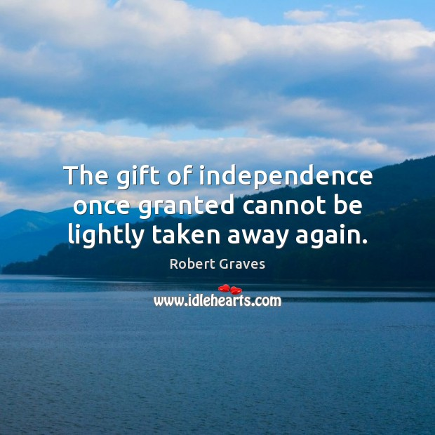 The gift of independence once granted cannot be lightly taken away again. Robert Graves Picture Quote