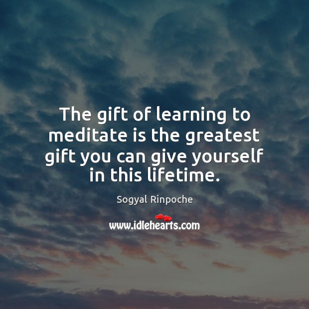The gift of learning to meditate is the greatest gift you can Sogyal Rinpoche Picture Quote