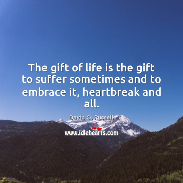 The gift of life is the gift to suffer sometimes and to embrace it, heartbreak and all. David O. Russell Picture Quote