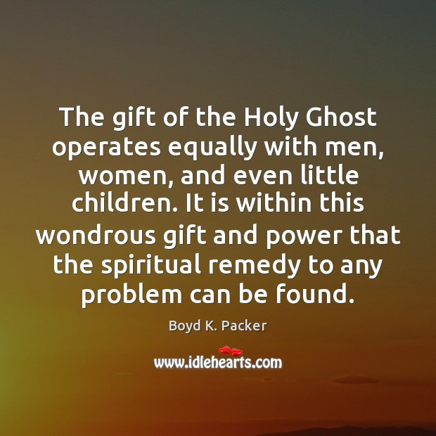 The gift of the Holy Ghost operates equally with men, women, and Boyd K. Packer Picture Quote