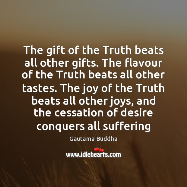 The gift of the Truth beats all other gifts. The flavour of Gautama Buddha Picture Quote