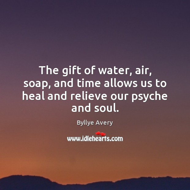 Image, The gift of water, air, soap, and time allows us to heal and relieve our psyche and soul.