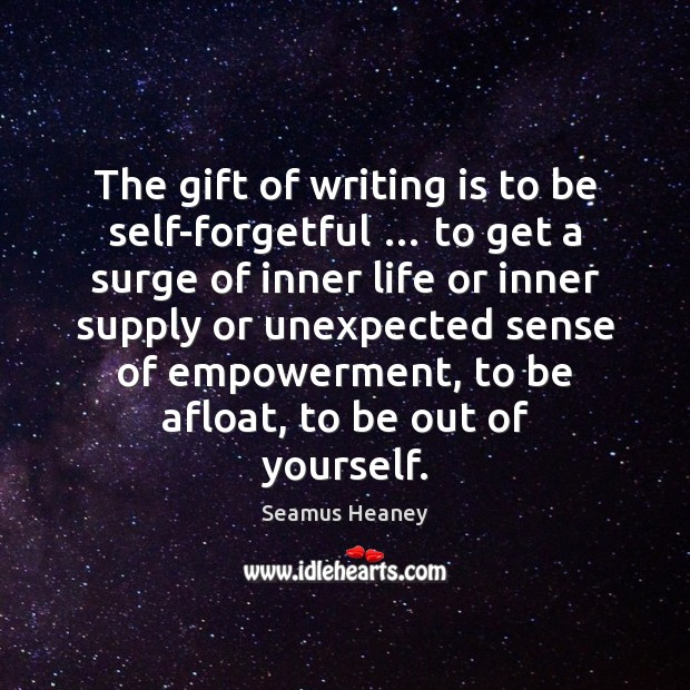 The gift of writing is to be self-forgetful … to get a surge Seamus Heaney Picture Quote