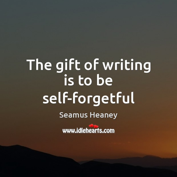 The gift of writing is to be self-forgetful Seamus Heaney Picture Quote