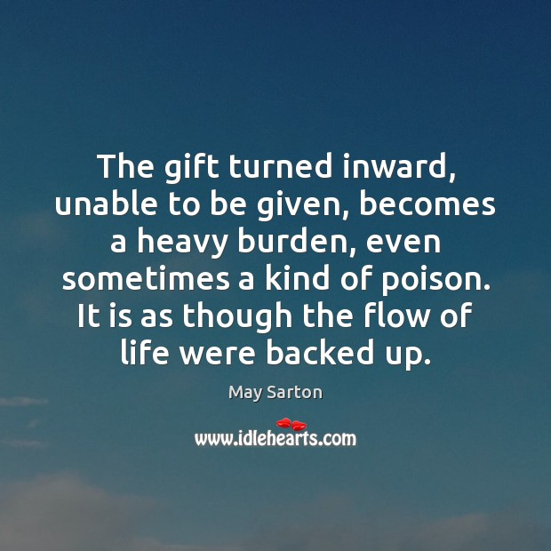 The gift turned inward, unable to be given, becomes a heavy burden, May Sarton Picture Quote
