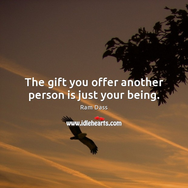 The gift you offer another person is just your being. Ram Dass Picture Quote
