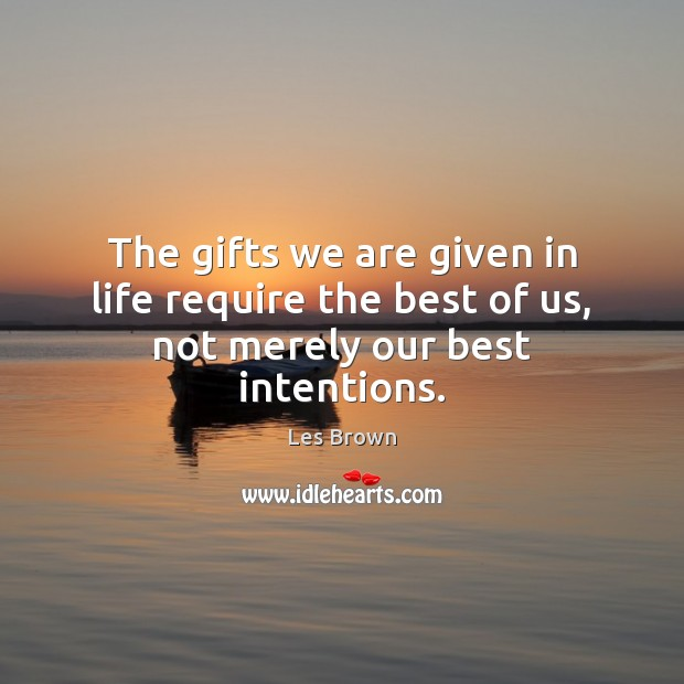 The gifts we are given in life require the best of us, not merely our best intentions. Best Intentions Quotes Image