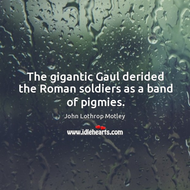 The gigantic gaul derided the roman soldiers as a band of pigmies. John Lothrop Motley Picture Quote