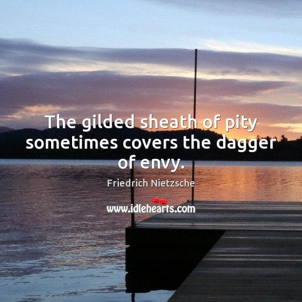 The gilded sheath of pity sometimes covers the dagger of envy. Friedrich Nietzsche Picture Quote