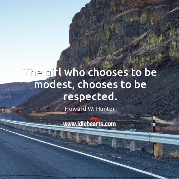 The girl who chooses to be modest, chooses to be respected. Howard W. Hunter Picture Quote