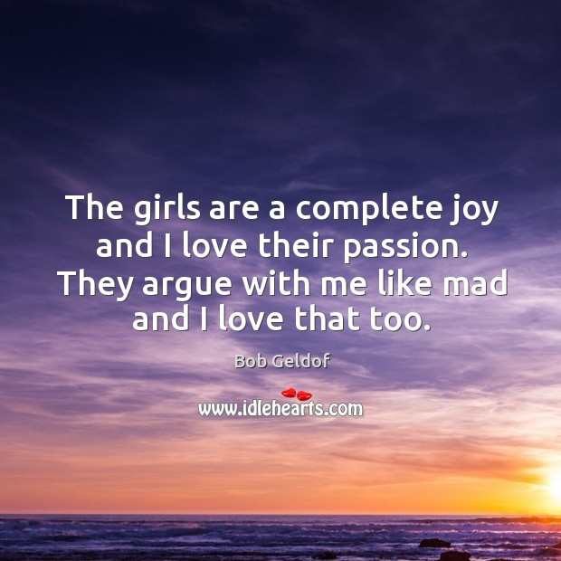 The girls are a complete joy and I love their passion. They argue with me like mad and I love that too. Bob Geldof Picture Quote