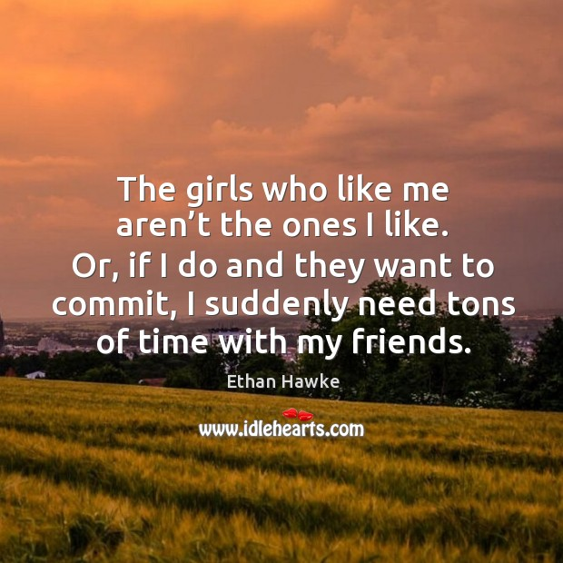 The girls who like me aren't the ones I like. Or, if I do and they want to commit Image