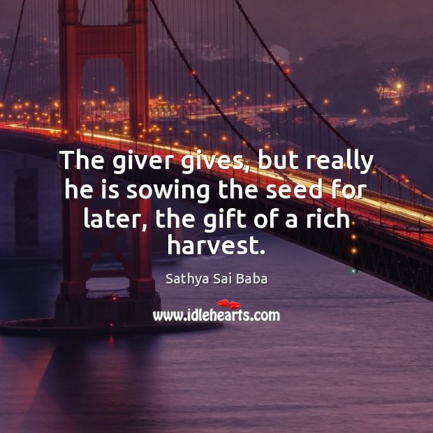 The giver gives, but really he is sowing the seed for later, the gift of a rich harvest. Sathya Sai Baba Picture Quote