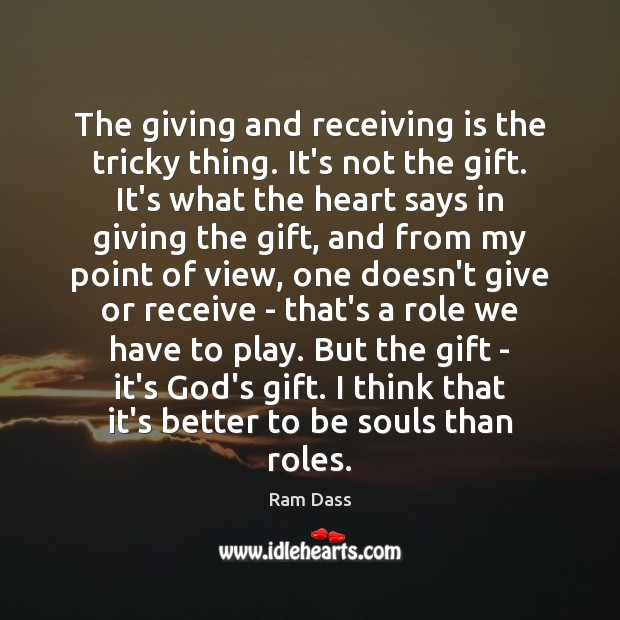 The giving and receiving is the tricky thing. It's not the gift. Ram Dass Picture Quote