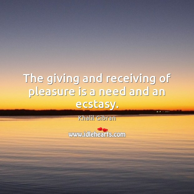 The giving and receiving of pleasure is a need and an ecstasy. Khalil Gibran Picture Quote