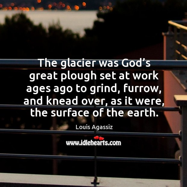 The glacier was God's great plough set at work ages ago to grind, furrow, and knead over Image