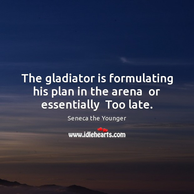 The gladiator is formulating his plan in the arena  or essentially  Too late. Image