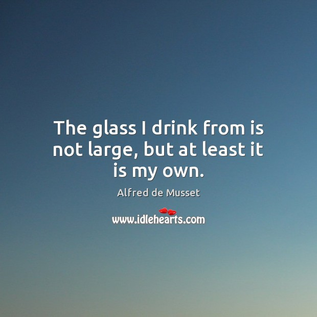 The glass I drink from is not large, but at least it is my own. Image
