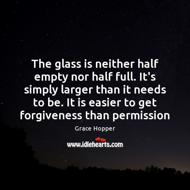The glass is neither half empty nor half full. It's simply larger Image
