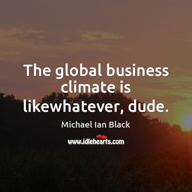 The global business climate is likewhatever, dude. Image