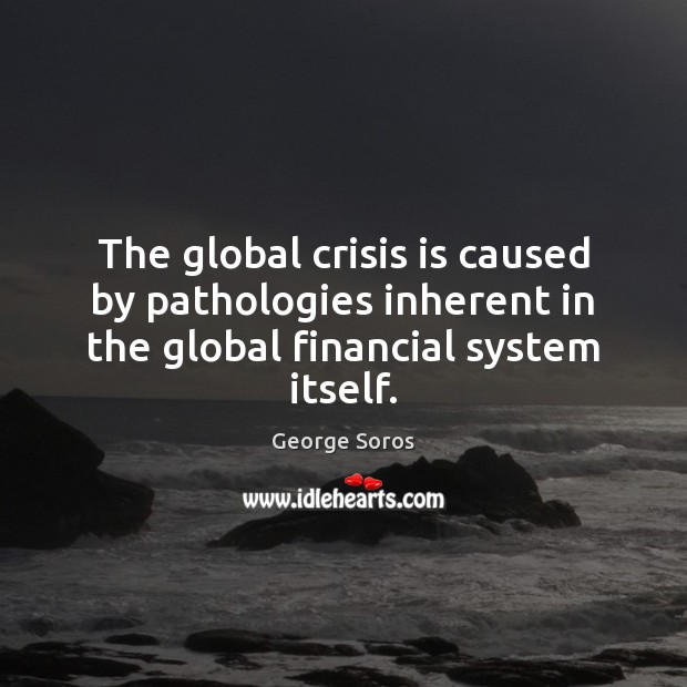 The global crisis is caused by pathologies inherent in the global financial system itself. George Soros Picture Quote