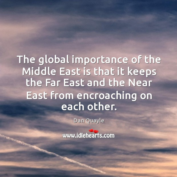 The global importance of the middle east is that it keeps the far east and the near east from encroaching on each other. Image