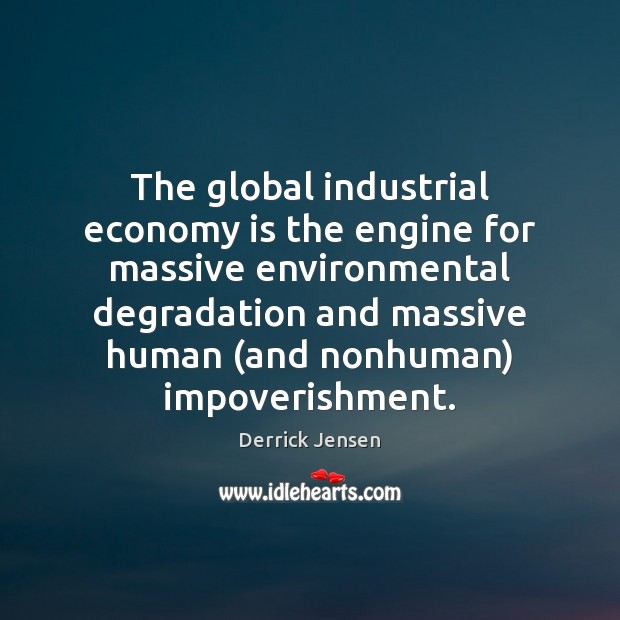 The global industrial economy is the engine for massive environmental degradation and Image