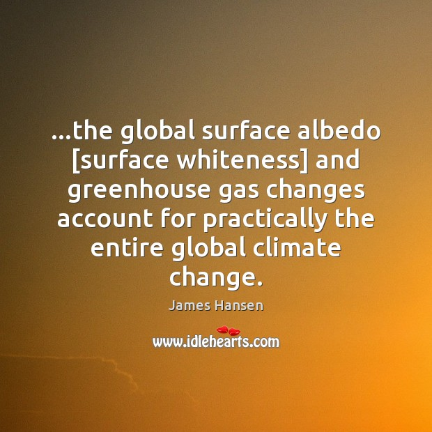 …the global surface albedo [surface whiteness] and greenhouse gas changes account for James Hansen Picture Quote