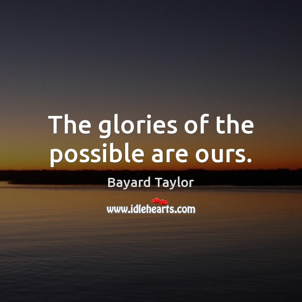 The glories of the possible are ours. Bayard Taylor Picture Quote