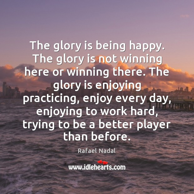 The glory is being happy. The glory is not winning here or Rafael Nadal Picture Quote