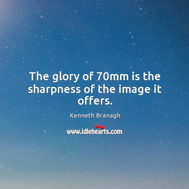 Image, The glory of 70mm is the sharpness of the image it offers.