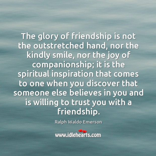 Image about The glory of friendship is not the outstretched hand, nor the kindly smile, nor the joy of companionship