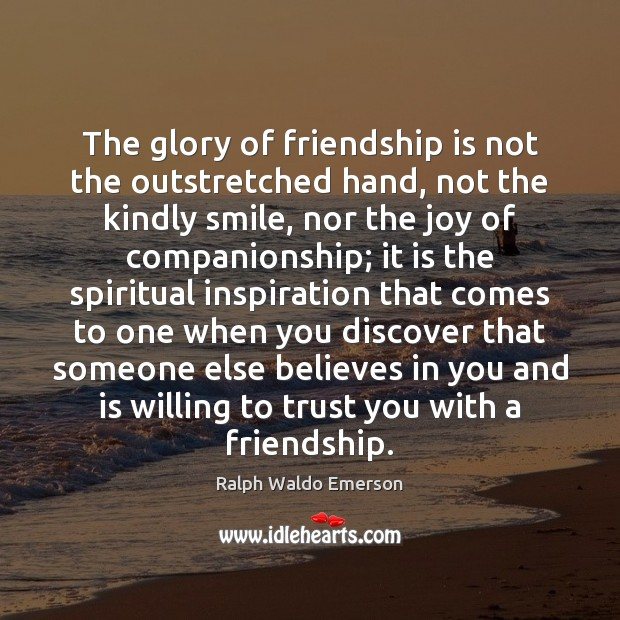 The glory of friendship is not the outstretched hand, not the kindly Image