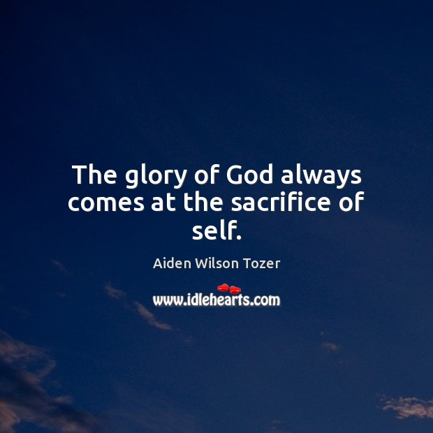 The glory of God always comes at the sacrifice of self. Aiden Wilson Tozer Picture Quote