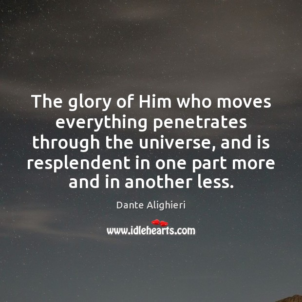 The glory of Him who moves everything penetrates through the universe, and Dante Alighieri Picture Quote