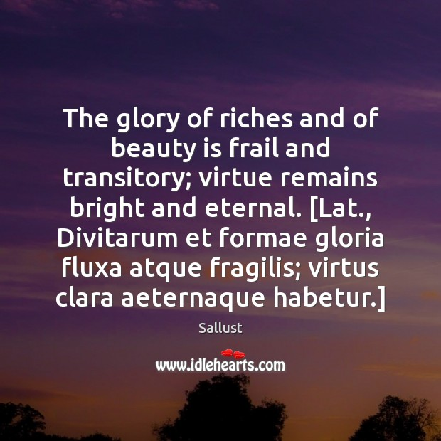 The glory of riches and of beauty is frail and transitory; virtue Image