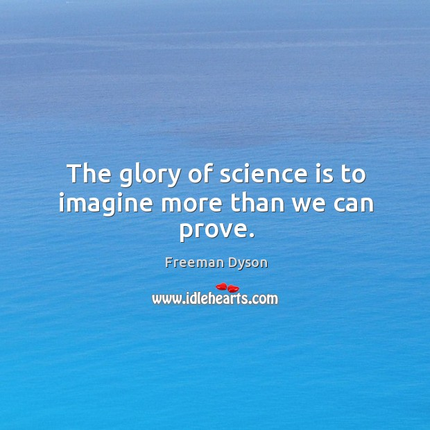 The glory of science is to imagine more than we can prove. Image