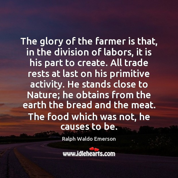 The glory of the farmer is that, in the division of labors, Image