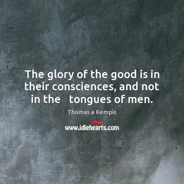 The glory of the good is in their consciences, and not in the   tongues of men. Thomas a Kempis Picture Quote