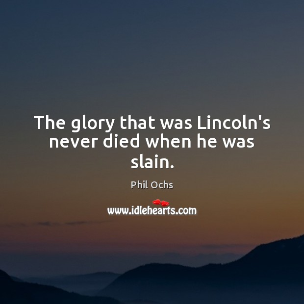 The glory that was Lincoln's never died when he was slain. Phil Ochs Picture Quote