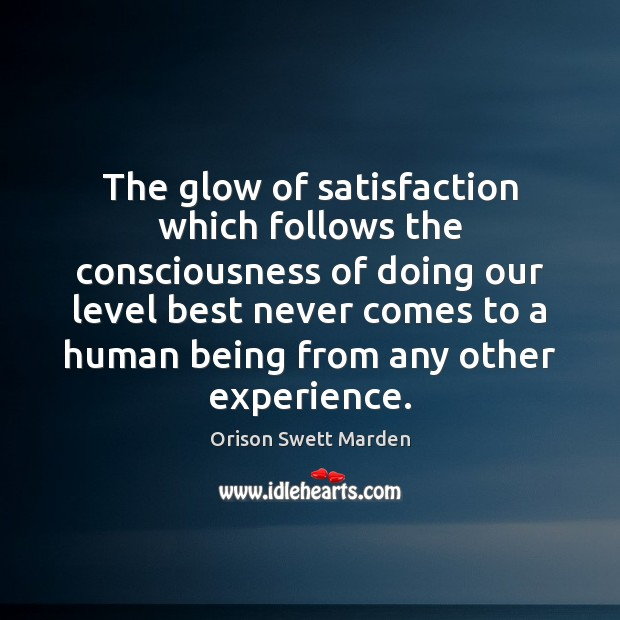 The glow of satisfaction which follows the consciousness of doing our level Orison Swett Marden Picture Quote