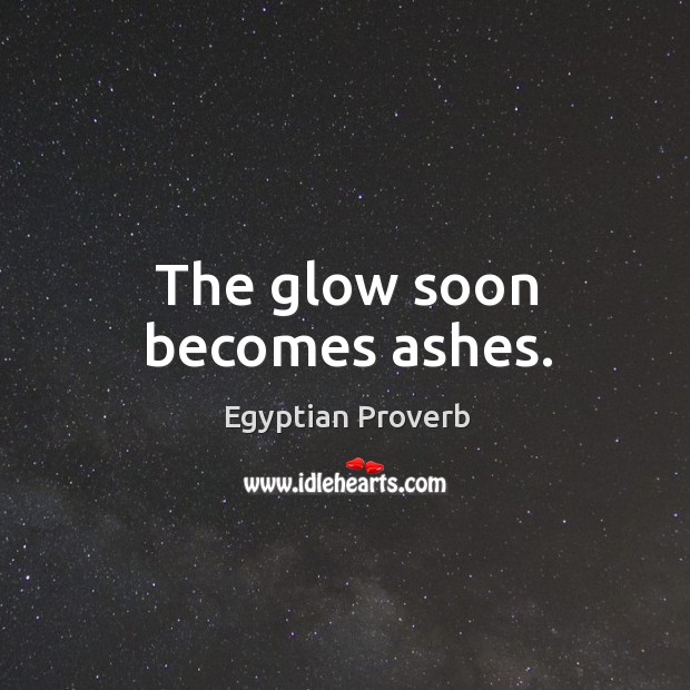 The glow soon becomes ashes. Egyptian Proverbs Image