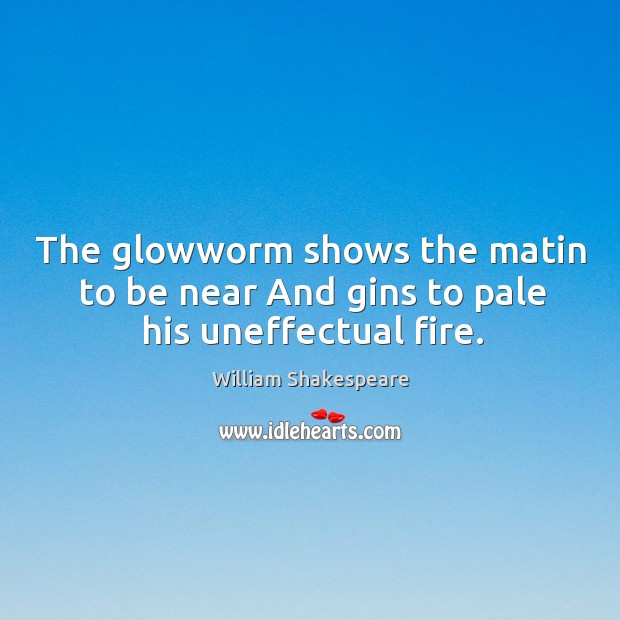 The glowworm shows the matin to be near And gins to pale his uneffectual fire. Image