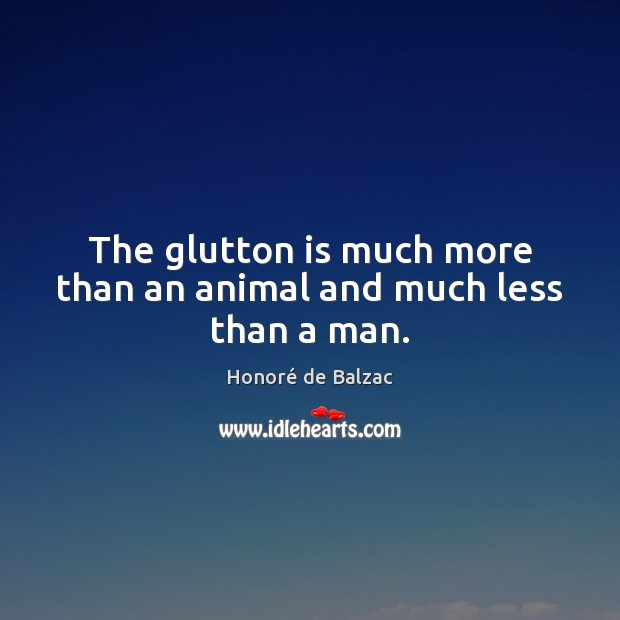 Image, The glutton is much more than an animal and much less than a man.