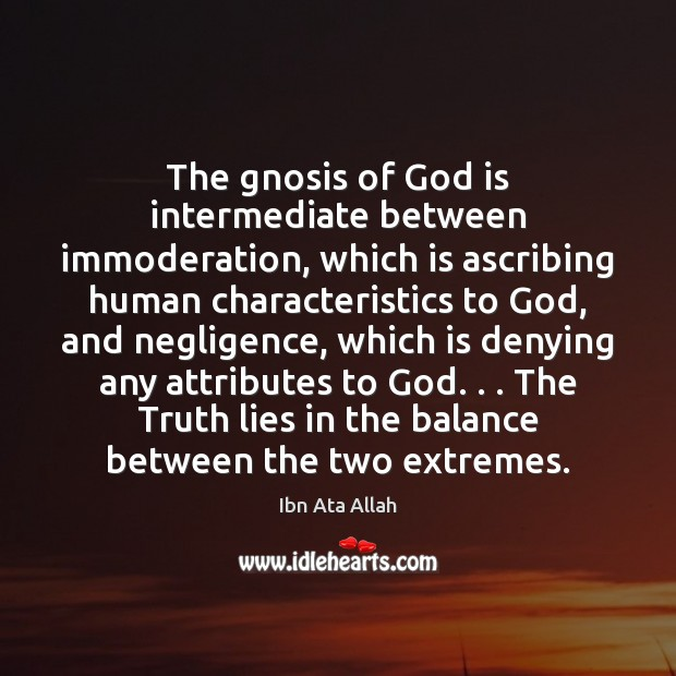 The gnosis of God is intermediate between immoderation, which is ascribing human Image