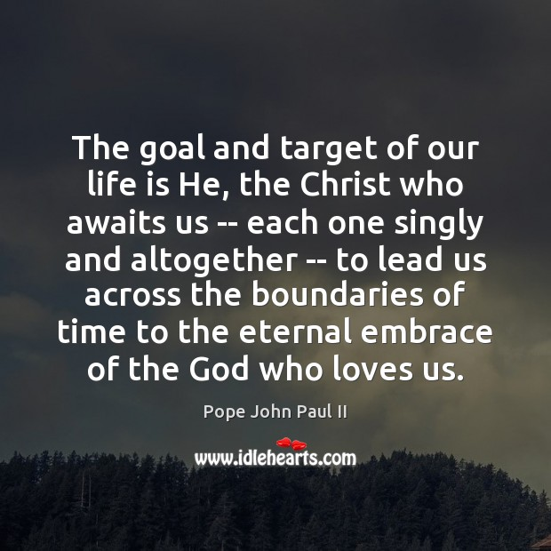 The goal and target of our life is He, the Christ who Pope John Paul II Picture Quote
