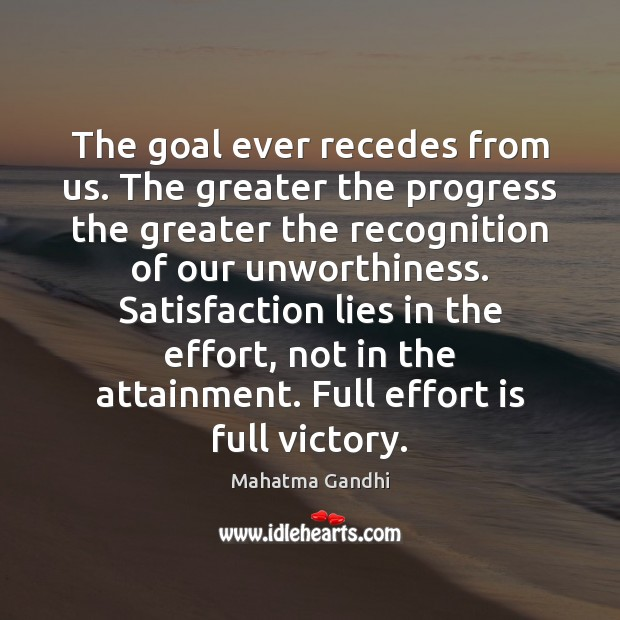 The goal ever recedes from us. The greater the progress the greater Effort Quotes Image