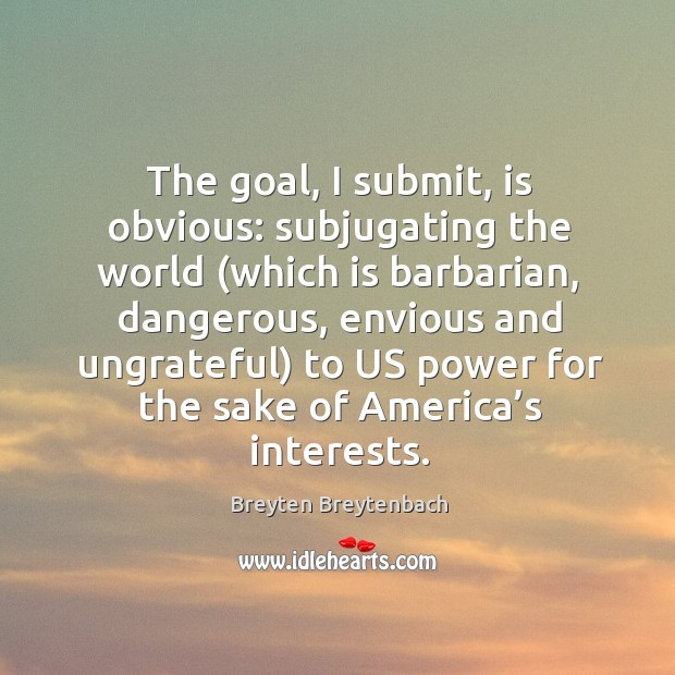 Image, The goal, I submit, is obvious: subjugating the world (which is barbarian, dangerous