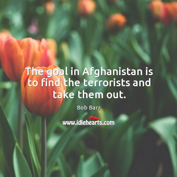 The goal in Afghanistan is to find the terrorists and take them out. Bob Barr Picture Quote